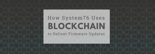 How System76 Uses Blockchain to Deliver Firmware Updates